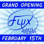 Flux Arts Building Grand Opening February 15th